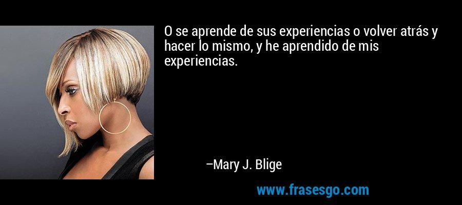 O se aprende de sus experiencias o volver atrás y hacer lo mismo, y he aprendido de mis experiencias. – Mary J. Blige