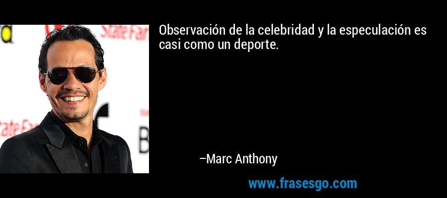 Observación de la celebridad y la especulación es casi como un deporte. – Marc Anthony