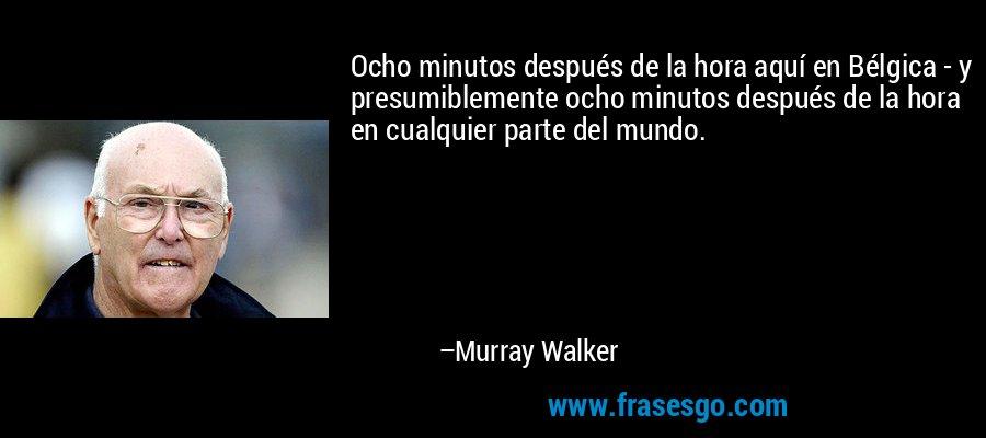 Ocho minutos después de la hora aquí en Bélgica - y presumiblemente ocho minutos después de la hora en cualquier parte del mundo. – Murray Walker