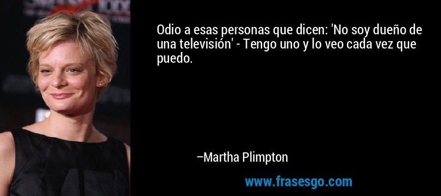 Odio a esas personas que dicen: 'No soy dueño de una televisión' - Tengo uno y lo veo cada vez que puedo. – Martha Plimpton