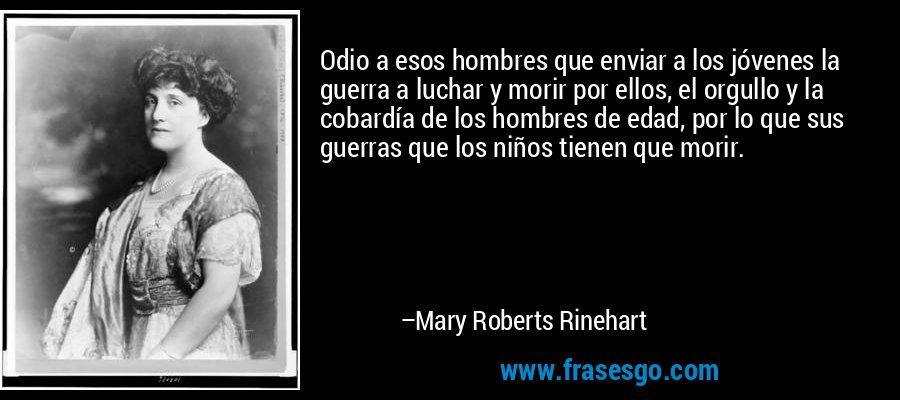 Odio a esos hombres que enviar a los jóvenes la guerra a luchar y morir por ellos, el orgullo y la cobardía de los hombres de edad, por lo que sus guerras que los niños tienen que morir. – Mary Roberts Rinehart