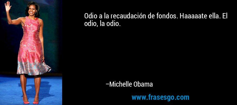 Odio a la recaudación de fondos. Haaaaate ella. El odio, la odio. – Michelle Obama