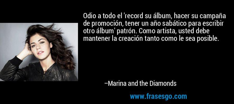 Odio a todo el 'record su álbum, hacer su campaña de promoción, tener un año sabático para escribir otro álbum' patrón. Como artista, usted debe mantener la creación tanto como le sea posible. – Marina and the Diamonds