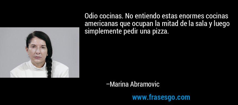 Odio cocinas. No entiendo estas enormes cocinas americanas que ocupan la mitad de la sala y luego simplemente pedir una pizza. – Marina Abramovic