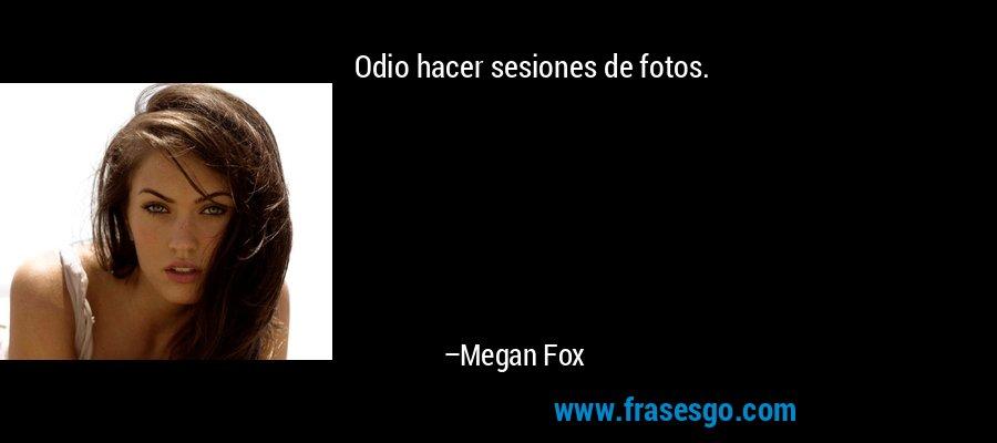 Odio hacer sesiones de fotos. – Megan Fox