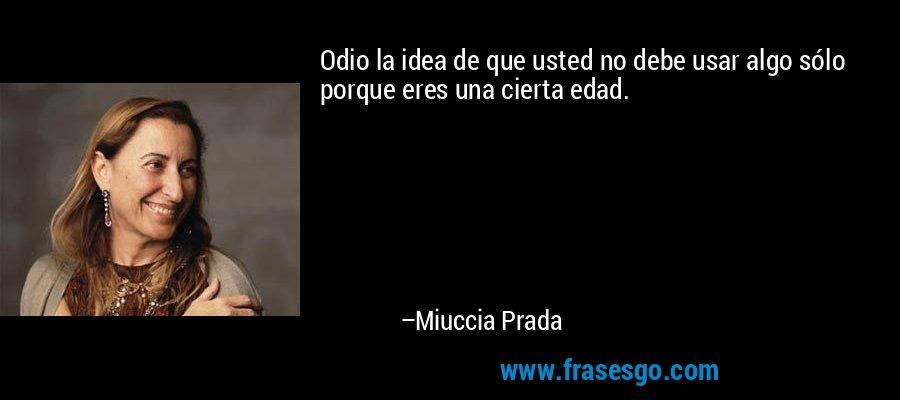 Odio la idea de que usted no debe usar algo sólo porque eres una cierta edad. – Miuccia Prada