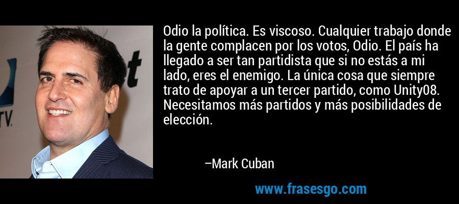 Odio la política. Es viscoso. Cualquier trabajo donde la gente complacen por los votos, Odio. El país ha llegado a ser tan partidista que si no estás a mi lado, eres el enemigo. La única cosa que siempre trato de apoyar a un tercer partido, como Unity08. Necesitamos más partidos y más posibilidades de elección. – Mark Cuban