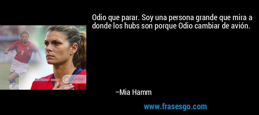 Odio que parar. Soy una persona grande que mira a donde los hubs son porque Odio cambiar de avión. – Mia Hamm