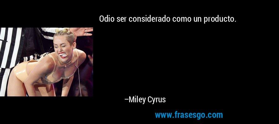 Odio ser considerado como un producto. – Miley Cyrus
