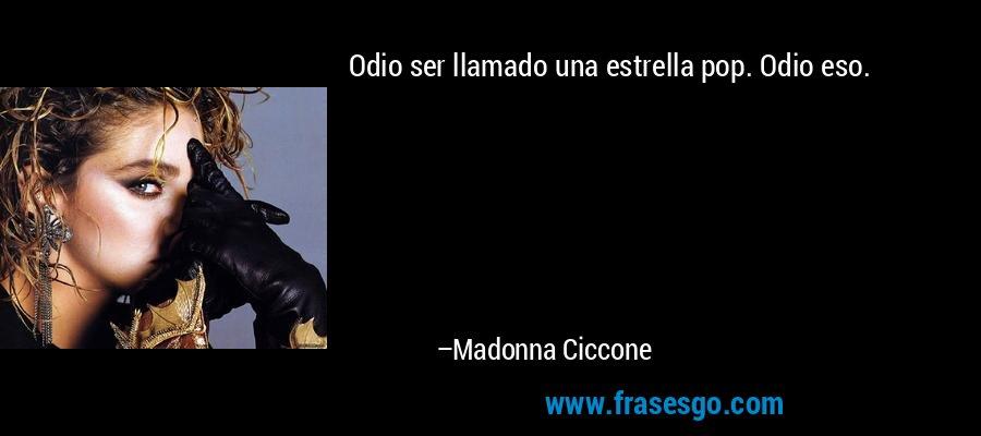 Odio ser llamado una estrella pop. Odio eso. – Madonna Ciccone