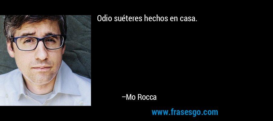 Odio suéteres hechos en casa. – Mo Rocca