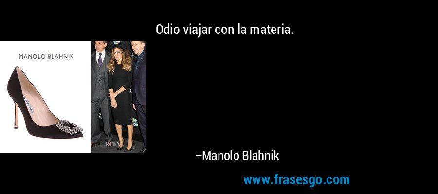 Odio viajar con la materia. – Manolo Blahnik