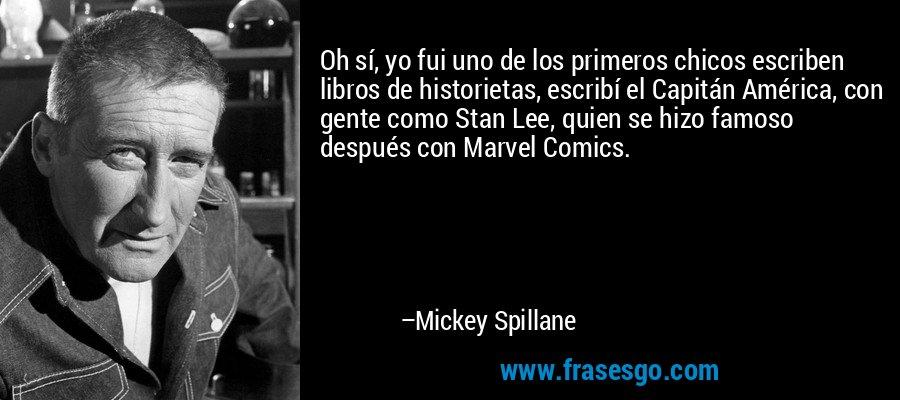 Oh sí, yo fui uno de los primeros chicos escriben libros de historietas, escribí el Capitán América, con gente como Stan Lee, quien se hizo famoso después con Marvel Comics. – Mickey Spillane