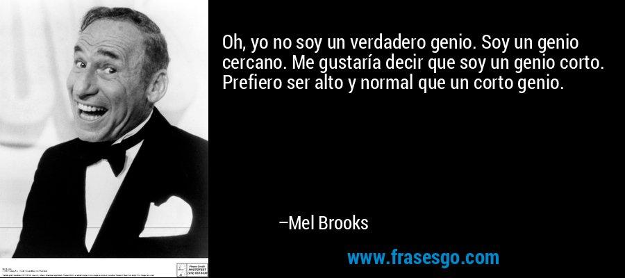 Oh, yo no soy un verdadero genio. Soy un genio cercano. Me gustaría decir que soy un genio corto. Prefiero ser alto y normal que un corto genio. – Mel Brooks