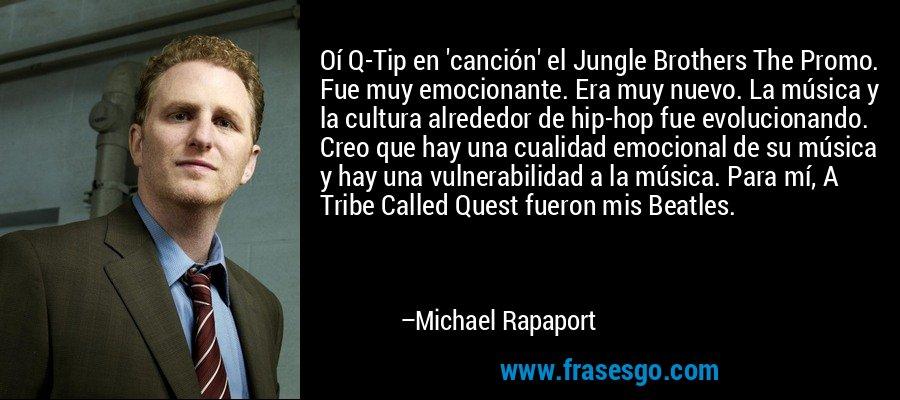 Oí Q-Tip en 'canción' el Jungle Brothers The Promo. Fue muy emocionante. Era muy nuevo. La música y la cultura alrededor de hip-hop fue evolucionando. Creo que hay una cualidad emocional de su música y hay una vulnerabilidad a la música. Para mí, A Tribe Called Quest fueron mis Beatles. – Michael Rapaport