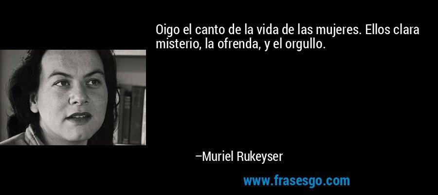 Oigo el canto de la vida de las mujeres. Ellos clara misterio, la ofrenda, y el orgullo. – Muriel Rukeyser