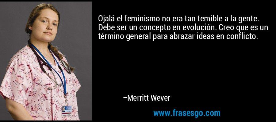 Ojalá el feminismo no era tan temible a la gente. Debe ser un concepto en evolución. Creo que es un término general para abrazar ideas en conflicto. – Merritt Wever