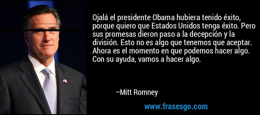 Ojalá el presidente Obama hubiera tenido éxito, porque quiero que Estados Unidos tenga éxito. Pero sus promesas dieron paso a la decepción y la división. Esto no es algo que tenemos que aceptar. Ahora es el momento en que podemos hacer algo. Con su ayuda, vamos a hacer algo. – Mitt Romney