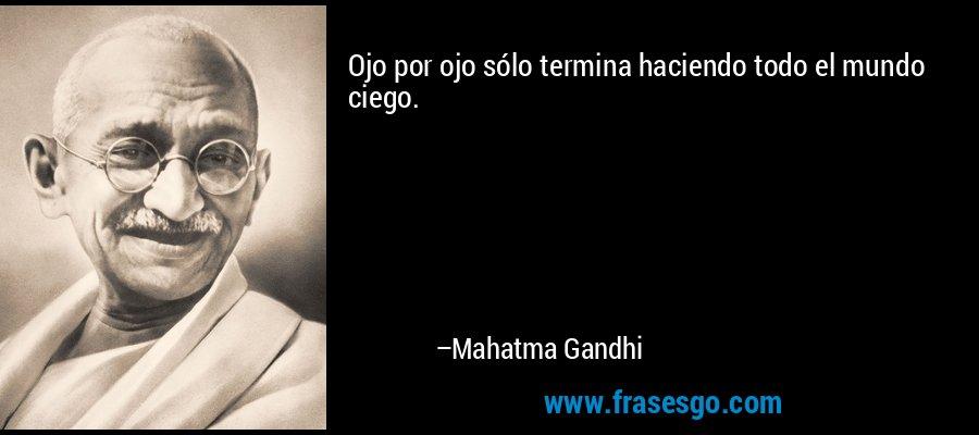 Ojo por ojo sólo termina haciendo todo el mundo ciego. – Mahatma Gandhi