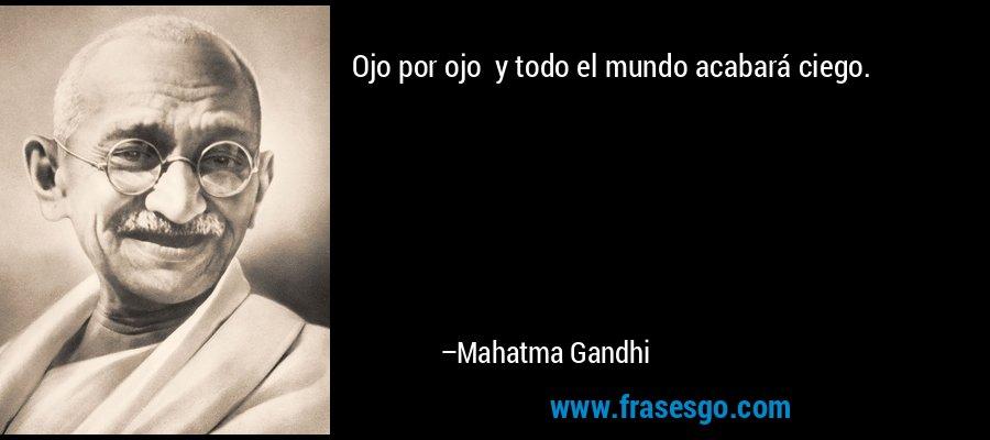 Ojo por ojo  y todo el mundo acabará ciego. – Mahatma Gandhi