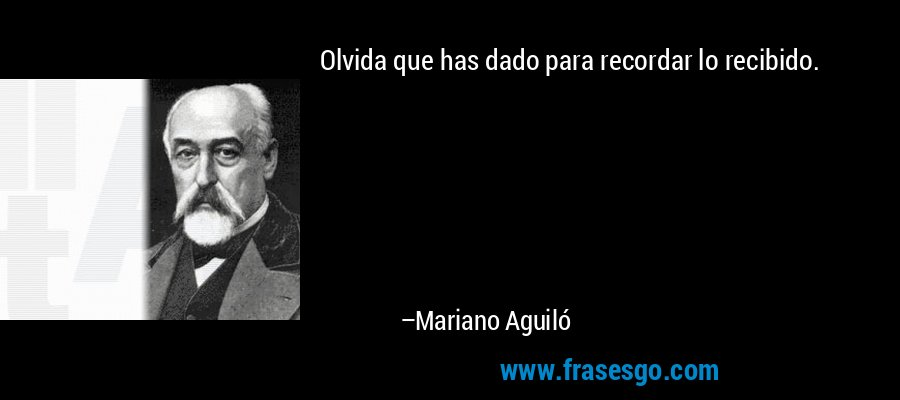 Olvida que has dado para recordar lo recibido. – Mariano Aguiló