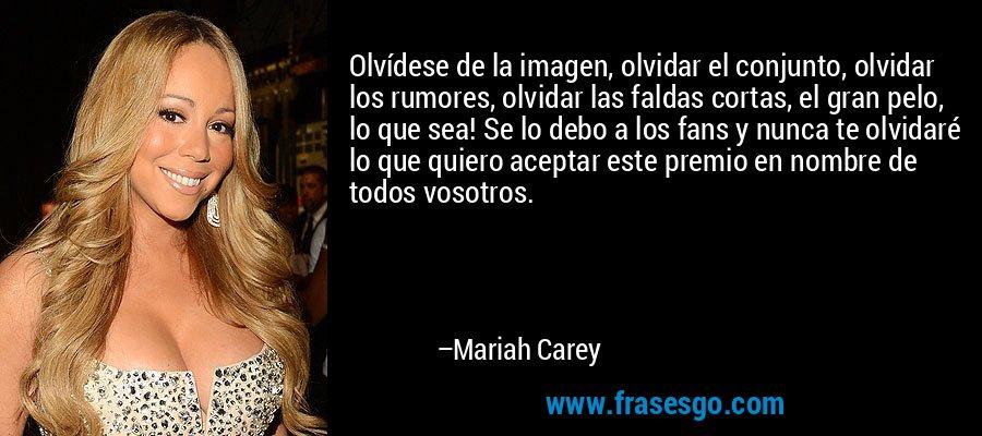 Olvídese de la imagen, olvidar el conjunto, olvidar los rumores, olvidar las faldas cortas, el gran pelo, lo que sea! Se lo debo a los fans y nunca te olvidaré lo que quiero aceptar este premio en nombre de todos vosotros. – Mariah Carey