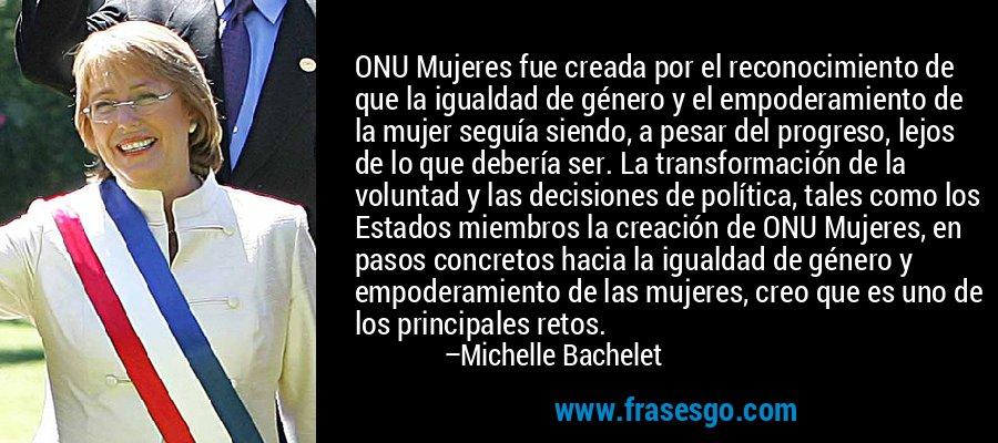 ONU Mujeres fue creada por el reconocimiento de que la igualdad de género y el empoderamiento de la mujer seguía siendo, a pesar del progreso, lejos de lo que debería ser. La transformación de la voluntad y las decisiones de política, tales como los Estados miembros la creación de ONU Mujeres, en pasos concretos hacia la igualdad de género y empoderamiento de las mujeres, creo que es uno de los principales retos. – Michelle Bachelet