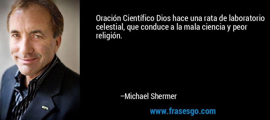 Oración Científico Dios hace una rata de laboratorio celestial, que conduce a la mala ciencia y peor religión. – Michael Shermer