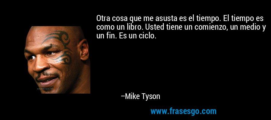 Otra cosa que me asusta es el tiempo. El tiempo es como un libro. Usted tiene un comienzo, un medio y un fin. Es un ciclo. – Mike Tyson