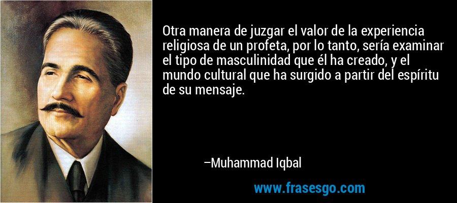 Otra manera de juzgar el valor de la experiencia religiosa de un profeta, por lo tanto, sería examinar el tipo de masculinidad que él ha creado, y el mundo cultural que ha surgido a partir del espíritu de su mensaje. – Muhammad Iqbal