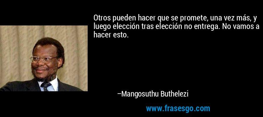 Otros pueden hacer que se promete, una vez más, y luego elección tras elección no entrega. No vamos a hacer esto. – Mangosuthu Buthelezi