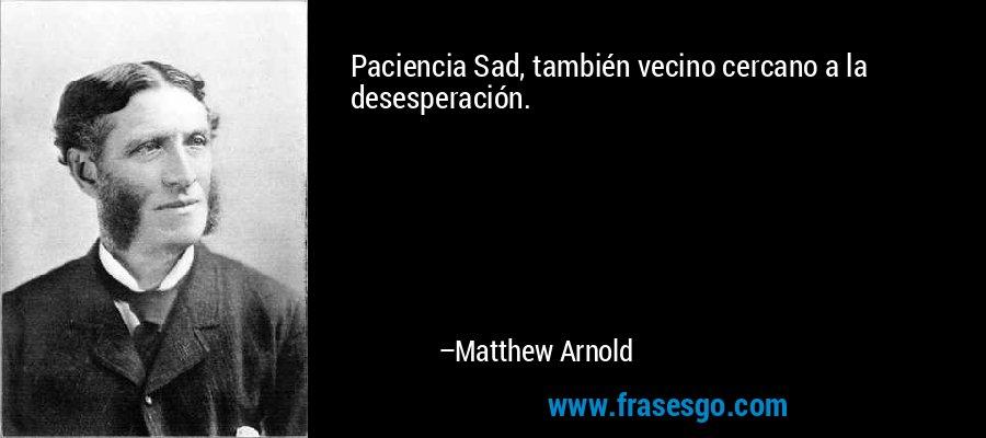 Paciencia Sad, también vecino cercano a la desesperación. – Matthew Arnold