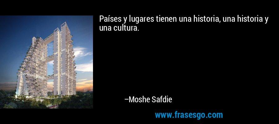 Países y lugares tienen una historia, una historia y una cultura. – Moshe Safdie