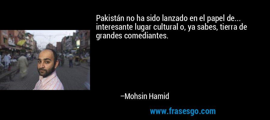 Pakistán no ha sido lanzado en el papel de... interesante lugar cultural o, ya sabes, tierra de grandes comediantes. – Mohsin Hamid