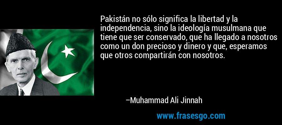 Pakistán no sólo significa la libertad y la independencia, sino la ideología musulmana que tiene que ser conservado, que ha llegado a nosotros como un don precioso y dinero y que, esperamos que otros compartirán con nosotros. – Muhammad Ali Jinnah