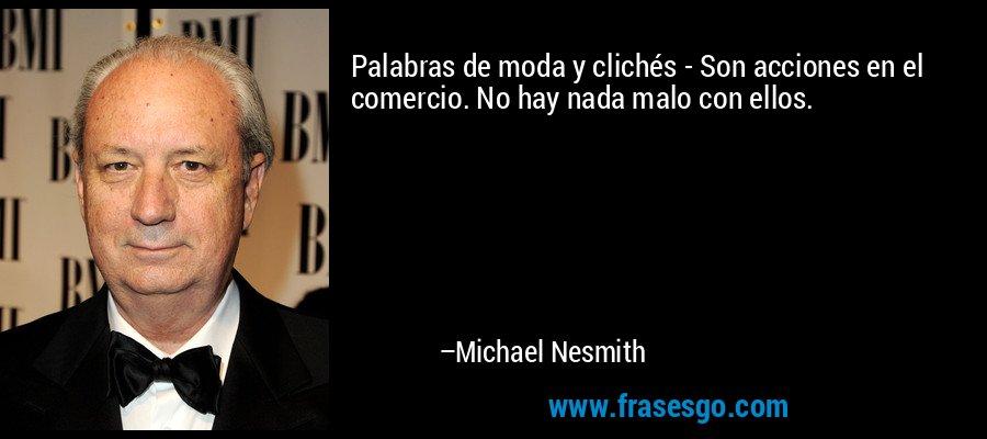 Palabras de moda y clichés - Son acciones en el comercio. No hay nada malo con ellos. – Michael Nesmith