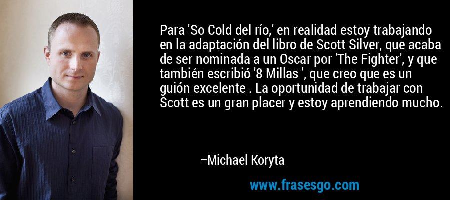 Para 'So Cold del río,' en realidad estoy trabajando en la adaptación del libro de Scott Silver, que acaba de ser nominada a un Oscar por 'The Fighter', y que también escribió '8 Millas ', que creo que es un guión excelente . La oportunidad de trabajar con Scott es un gran placer y estoy aprendiendo mucho. – Michael Koryta