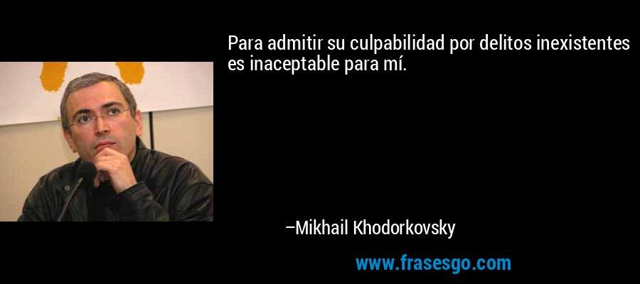 Para admitir su culpabilidad por delitos inexistentes es inaceptable para mí. – Mikhail Khodorkovsky