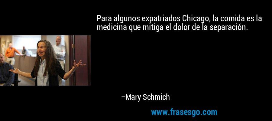 Para algunos expatriados Chicago, la comida es la medicina que mitiga el dolor de la separación. – Mary Schmich