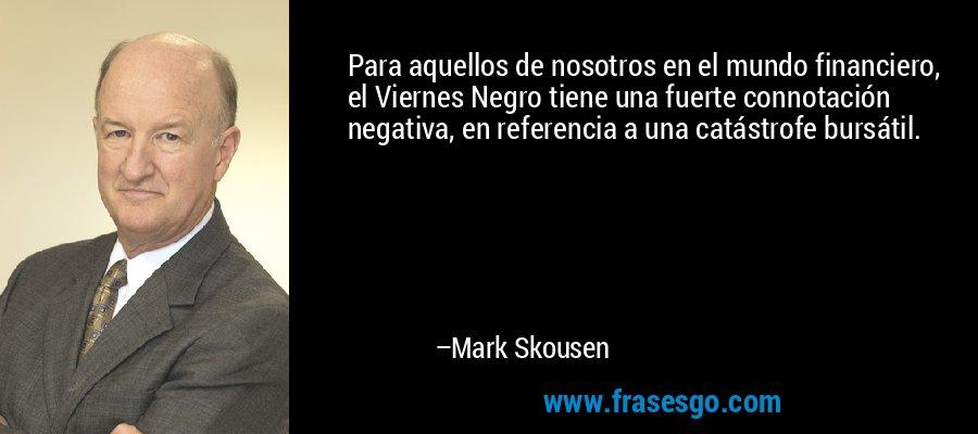 Para aquellos de nosotros en el mundo financiero, el Viernes Negro tiene una fuerte connotación negativa, en referencia a una catástrofe bursátil. – Mark Skousen
