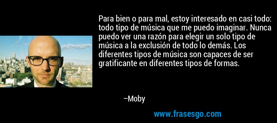 Para bien o para mal, estoy interesado en casi todo: todo tipo de música que me puedo imaginar. Nunca puedo ver una razón para elegir un solo tipo de música a la exclusión de todo lo demás. Los diferentes tipos de música son capaces de ser gratificante en diferentes tipos de formas. – Moby