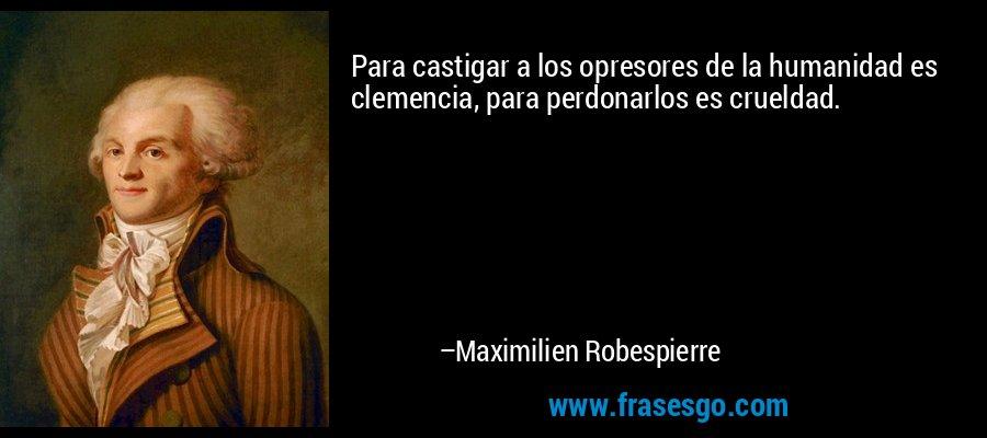 Para castigar a los opresores de la humanidad es clemencia, para perdonarlos es crueldad. – Maximilien Robespierre