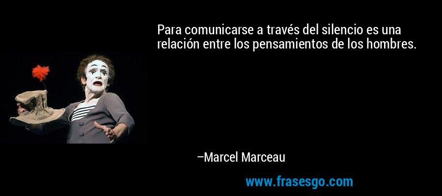 Para comunicarse a través del silencio es una relación entre los pensamientos de los hombres. – Marcel Marceau