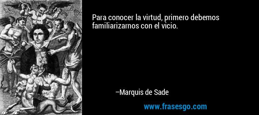 Para conocer la virtud, primero debemos familiarizarnos con el vicio. – Marquis de Sade