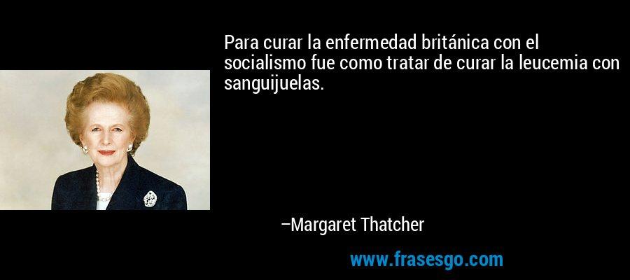 Para curar la enfermedad británica con el socialismo fue como tratar de curar la leucemia con sanguijuelas. – Margaret Thatcher
