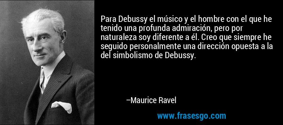 Para Debussy el músico y el hombre con el que he tenido una profunda admiración, pero por naturaleza soy diferente a él. Creo que siempre he seguido personalmente una dirección opuesta a la del simbolismo de Debussy. – Maurice Ravel
