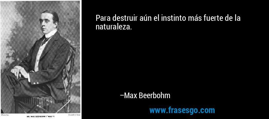 Para destruir aún el instinto más fuerte de la naturaleza. – Max Beerbohm