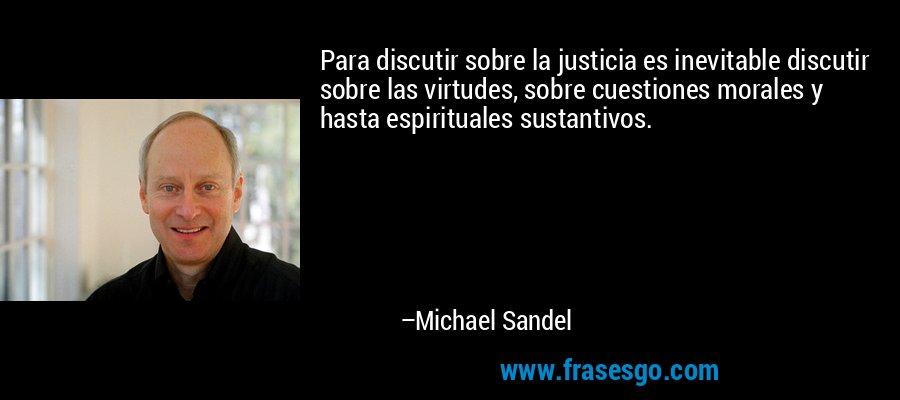 Para discutir sobre la justicia es inevitable discutir sobre las virtudes, sobre cuestiones morales y hasta espirituales sustantivos. – Michael Sandel