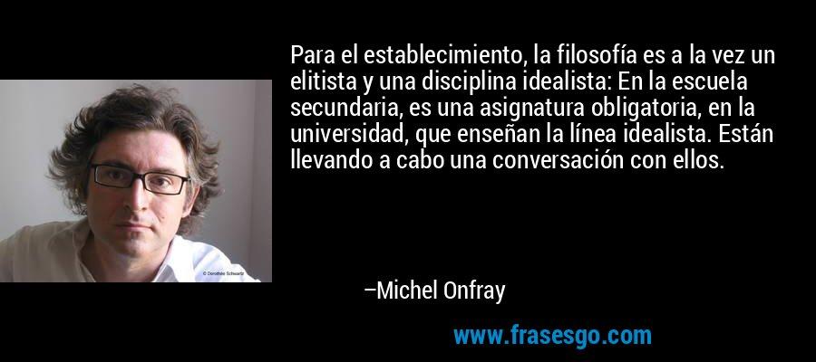 Para el establecimiento, la filosofía es a la vez un elitista y una disciplina idealista: En la escuela secundaria, es una asignatura obligatoria, en la universidad, que enseñan la línea idealista. Están llevando a cabo una conversación con ellos. – Michel Onfray