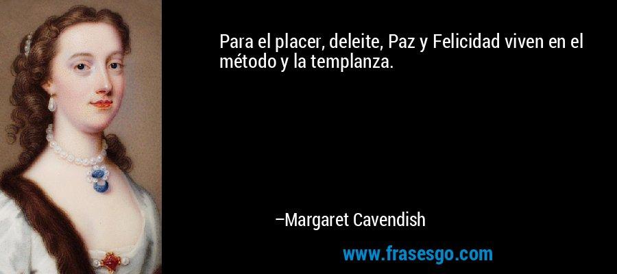 Para el placer, deleite, Paz y Felicidad viven en el método y la templanza. – Margaret Cavendish